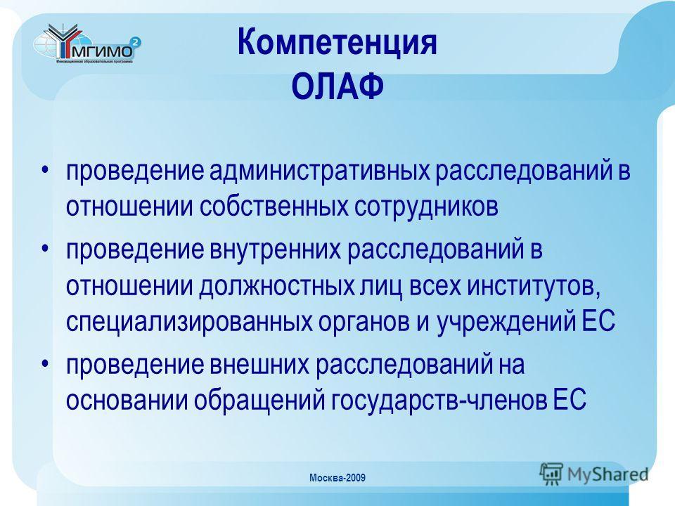 Москва-2009 Компетенция ОЛАФ проведение административных расследований в отношении собственных сотрудников проведение внутренних расследований в отношении должностных лиц всех институтов, специализированных органов и учреждений ЕС проведение внешних