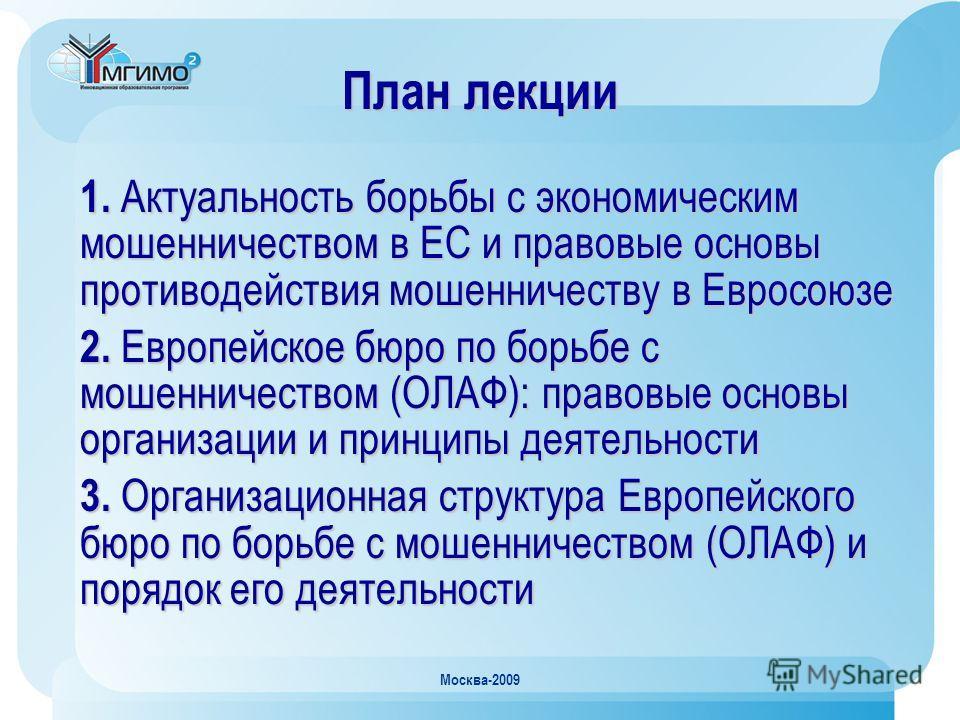 Москва-2009 План лекции 1. Актуальность борьбы с экономическим мошенничеством в ЕС и правовые основы противодействия мошенничеству в Евросоюзе 2. Европейское бюро по борьбе с мошенничеством (ОЛАФ): правовые основы организации и принципы деятельности