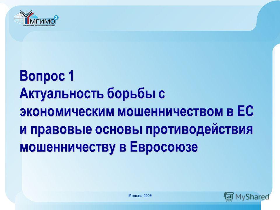 Москва-2009 Вопрос 1 Актуальность борьбы с экономическим мошенничеством в ЕС и правовые основы противодействия мошенничеству в Евросоюзе