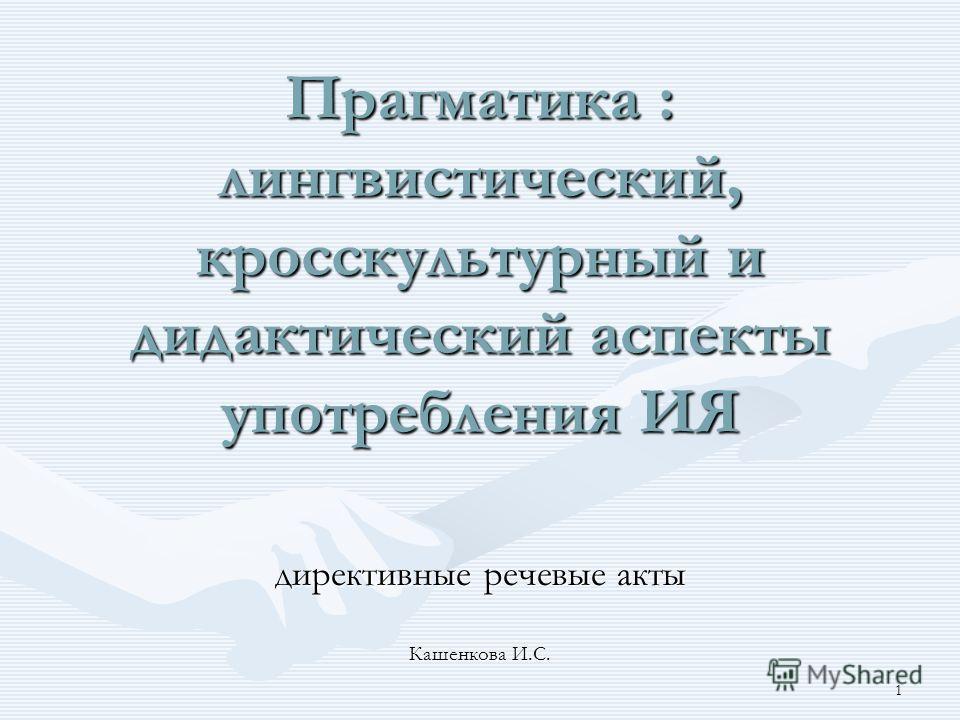 1 Прагматика : лингвистический, кросскультурный и дидактический аспекты употребления ИЯ директивные речевые акты Кашенкова И.С.