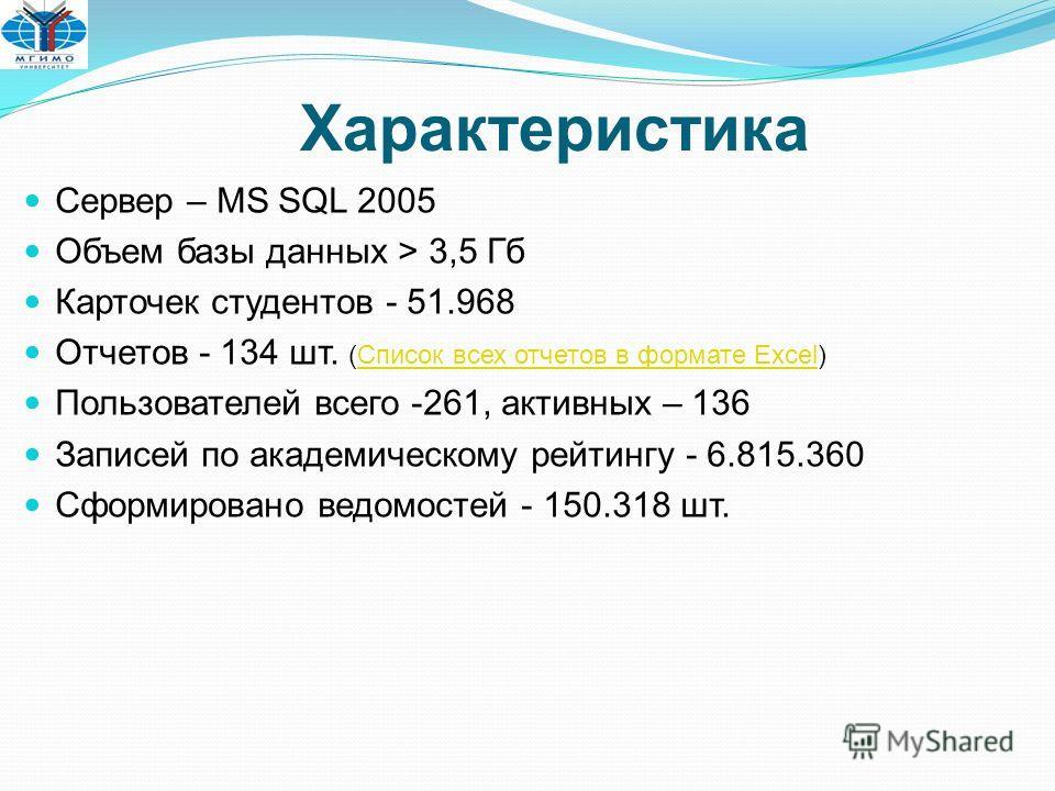 Характеристика Сервер – MS SQL 2005 Объем базы данных > 3,5 Гб Карточек студентов - 51.968 Отчетов - 134 шт. (Список всех отчетов в формате Excel)Список всех отчетов в формате Excel Пользователей всего -261, активных – 136 Записей по академическому р