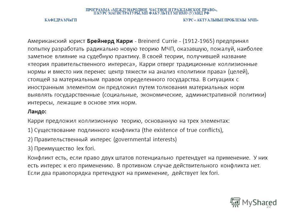 ПРОГРАММА «МЕЖДУНАРОДНОЕ ЧАСТНОЕ И ГРАЖДАНСКОЕ ПРАВО», II КУРС МАГИСТРАТУРЫ, МП ФАКУЛЬТЕТ МГИМО (У) МИД РФ КАФЕДРА МЧиГП КУРС « АКТУАЛЬНЫЕ ПРОБЛЕМЫ МЧП» Американский юрист Брейнерд Карри - Breinerd Currie - (1912-1965) предпринял попытку разработать