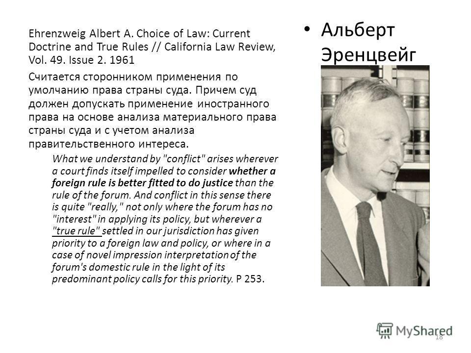Альберт Эренцвейг Albert Ehrenzweig (1906 -1974) Ehrenzweig Albert A. Choice of Law: Current Doctrine and True Rules // California Law Review, Vol. 49. Issue 2. 1961 Считается сторонником применения по умолчанию права страны суда. Причем суд должен д