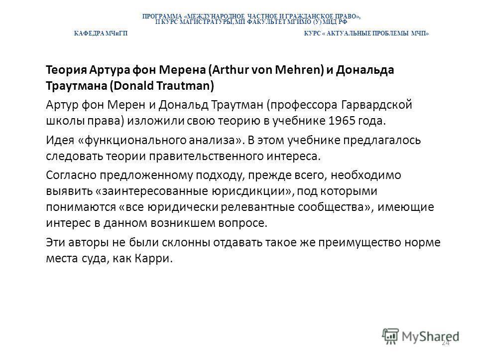 ПРОГРАММА «МЕЖДУНАРОДНОЕ ЧАСТНОЕ И ГРАЖДАНСКОЕ ПРАВО», II КУРС МАГИСТРАТУРЫ, МП ФАКУЛЬТЕТ МГИМО (У) МИД РФ КАФЕДРА МЧиГП КУРС « АКТУАЛЬНЫЕ ПРОБЛЕМЫ МЧП» Теория Артура фон Мерена (Arthur von Mehren) и Дональда Траутмана (Donald Trautman) Артур фон Мер