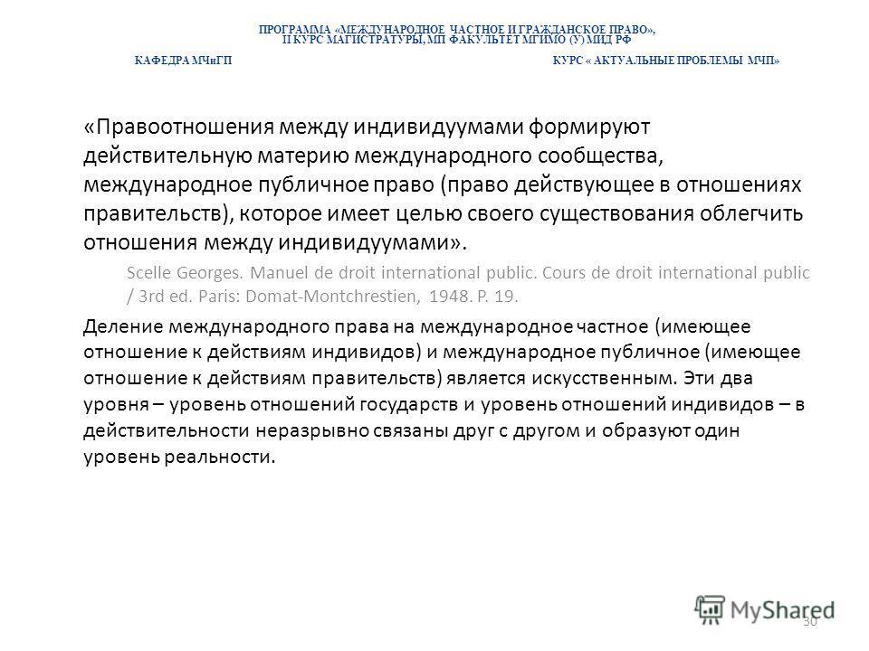 ПРОГРАММА «МЕЖДУНАРОДНОЕ ЧАСТНОЕ И ГРАЖДАНСКОЕ ПРАВО», II КУРС МАГИСТРАТУРЫ, МП ФАКУЛЬТЕТ МГИМО (У) МИД РФ КАФЕДРА МЧиГП КУРС « АКТУАЛЬНЫЕ ПРОБЛЕМЫ МЧП» «Правоотношения между индивидуумами формируют действительную материю международного сообщества, м