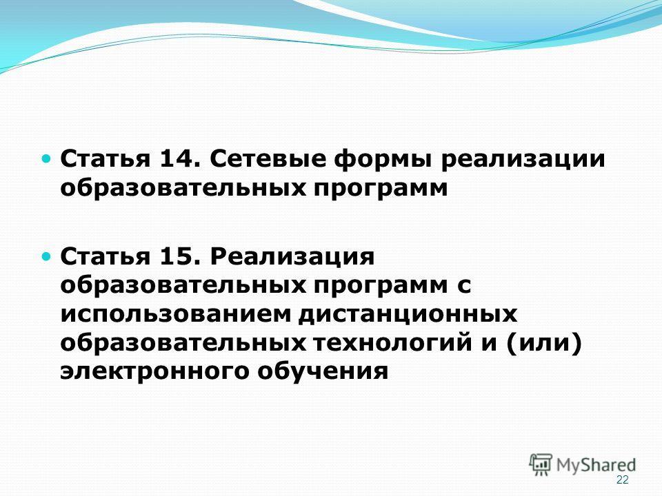 Статья 14. Сетевые формы реализации образовательных программ Статья 15. Реализация образовательных программ с использованием дистанционных образовательных технологий и (или) электронного обучения 22