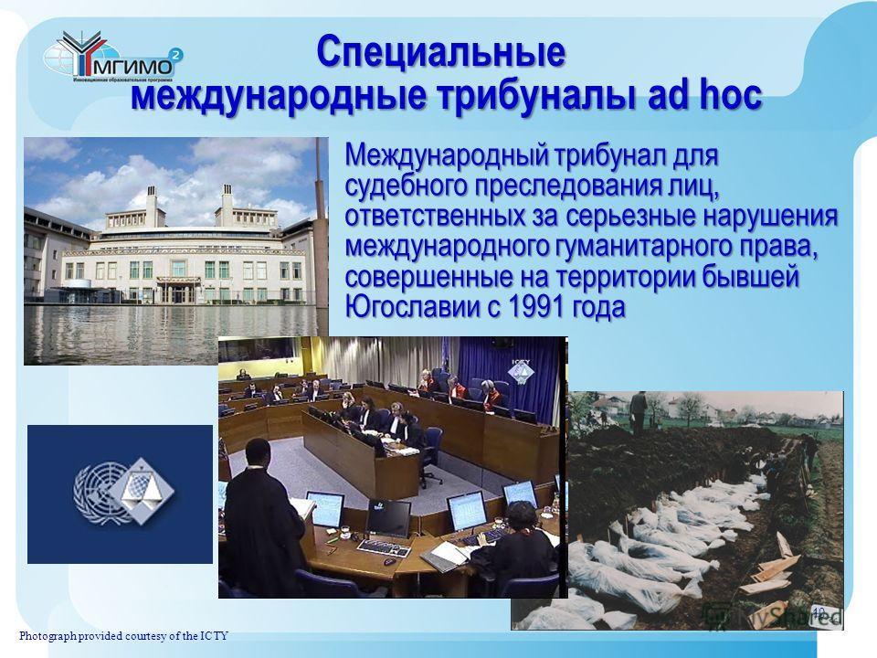 Специальные международные трибуналы ad hoc международные трибуналы ad hoc Photograph provided courtesy of the ICTY Международный трибунал для судебного преследования лиц, ответственных за серьезные нарушения международного гуманитарного права, соверш
