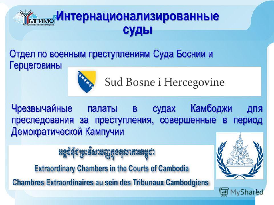 Интернационализированныесуды Отдел по военным преступлениям Суда Боснии и Герцеговины Чрезвычайные палаты в судах Камбоджи для преследования за преступления, совершенные в период Демократической Кампучии 15