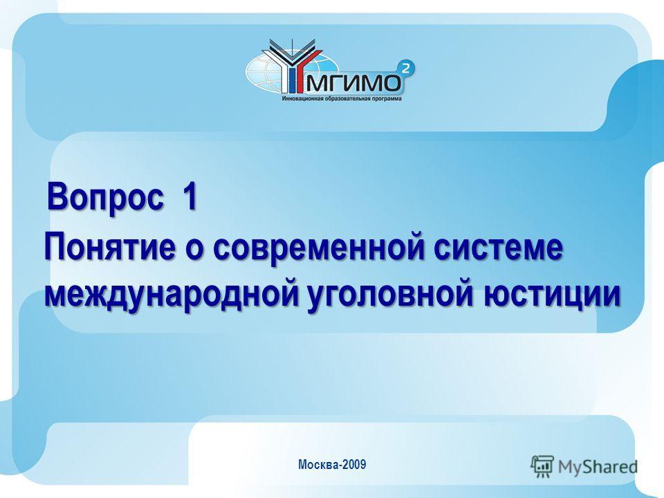 Москва-2009 Вопрос 1 Понятие о современной системе международной уголовной юстиции