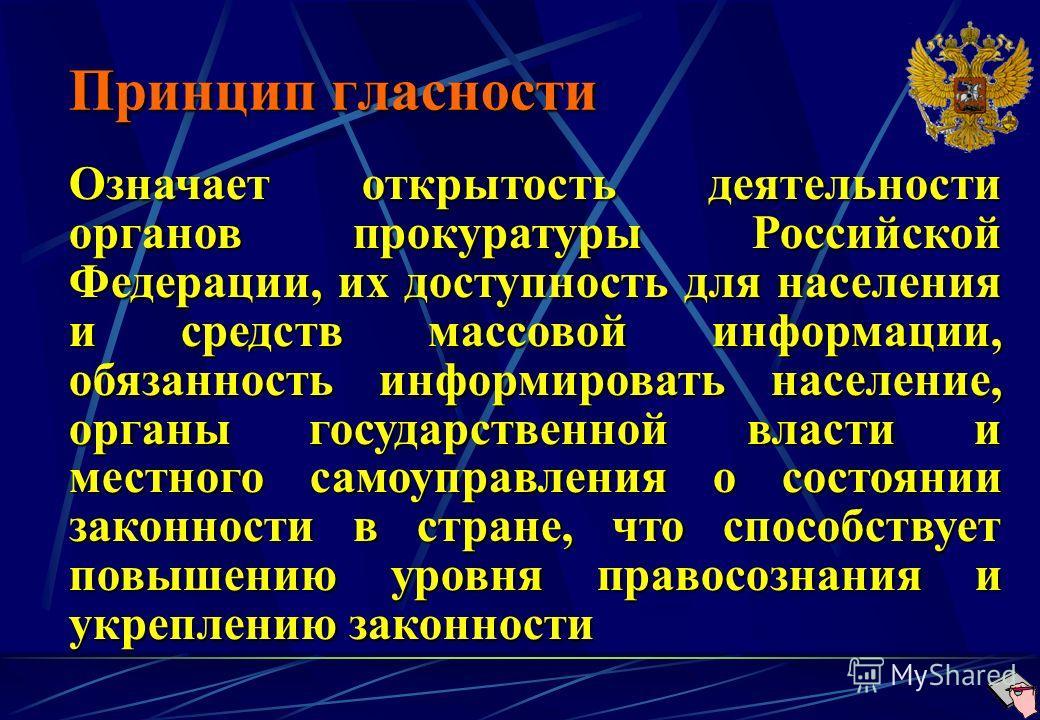 Принцип гласности Означает открытость деятельности органов прокуратуры Российской Федерации, их доступность для населения и средств массовой информации, обязанность информировать население, органы государственной власти и местного самоуправления о со