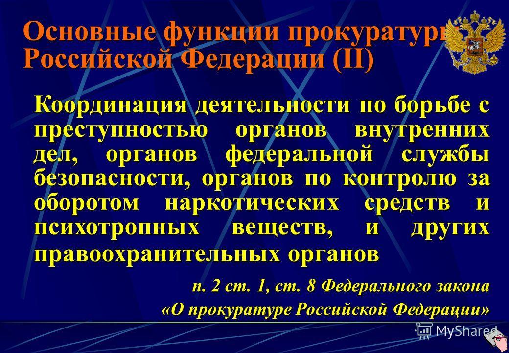 Основные функции прокуратуры Российской Федерации (II) Координация деятельности по борьбе с преступностью органов внутренних дел, органов федеральной службы безопасности, органов по контролю за оборотом наркотических средств и психотропных веществ, и