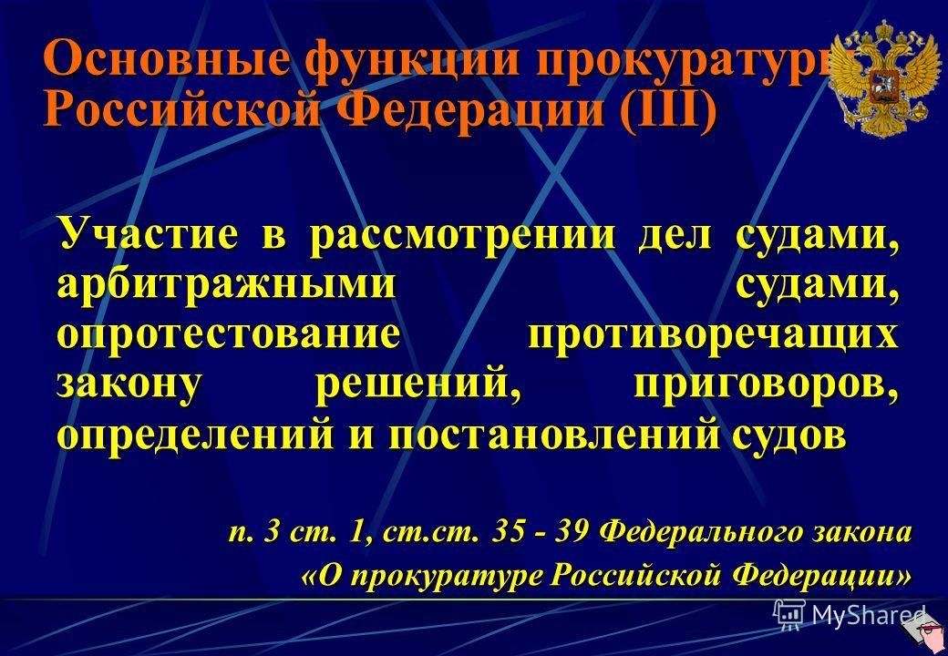 Основные функции прокуратуры Российской Федерации (III) Участие в рассмотрении дел судами, арбитражными судами, опротестование противоречащих закону решений, приговоров, определений и постановлений судов п. 3 ст. 1, ст.ст. 35 - 39 Федерального закона