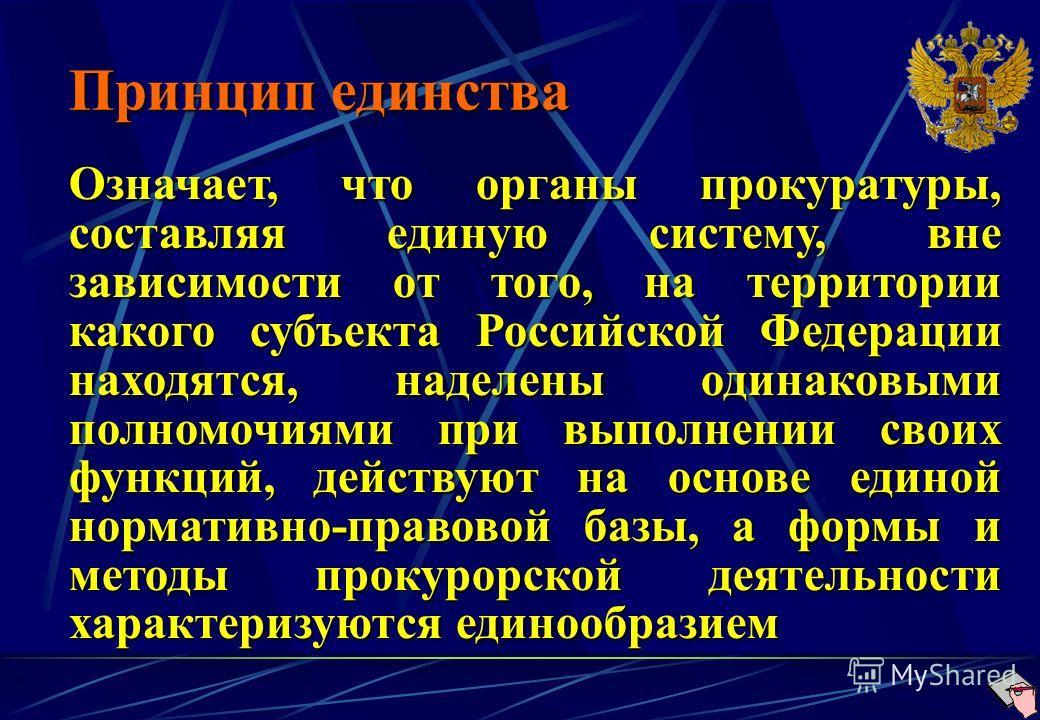 Принцип единства Означает, что органы прокуратуры, составляя единую систему, вне зависимости от того, на территории какого субъекта Российской Федерации находятся, наделены одинаковыми полномочиями при выполнении своих функций, действуют на основе ед