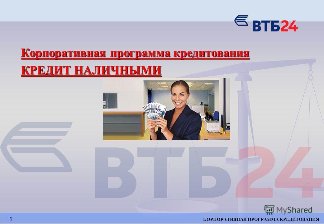 КОРПОРАТИВНАЯ ПРОГРАММА КРЕДИТОВАНИЯ 1 Корпоративная программа кредитования КРЕДИТ НАЛИЧНЫМИ