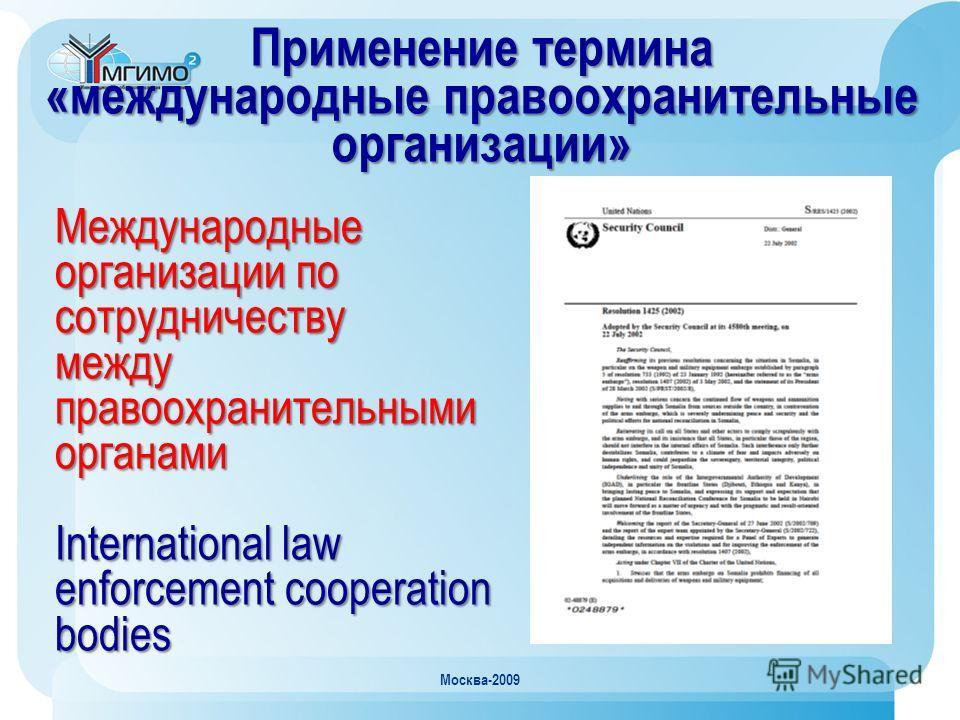 Москва-2009 Применение термина «международные правоохранительные организации» Международные организации по сотрудничеству между правоохранительными органами International law enforcement cooperation bodies
