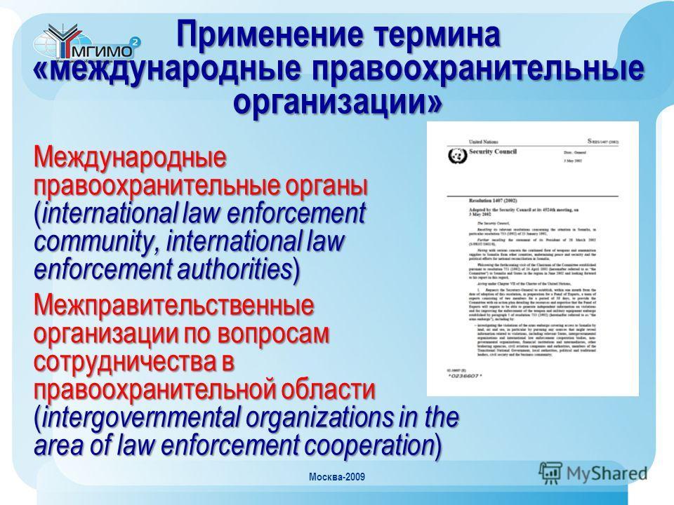Москва-2009 Применение термина «международные правоохранительные организации» Международные правоохранительные органы ( international law enforcement community, international law enforcement authorities ) Межправительственные организации по вопросам