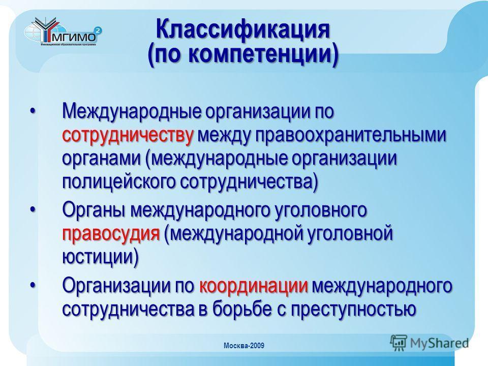 Москва-2009 Классификация (по компетенции) Международные организации по сотрудничеству между правоохранительными органами (международные организации полицейского сотрудничества)Международные организации по сотрудничеству между правоохранительными орг