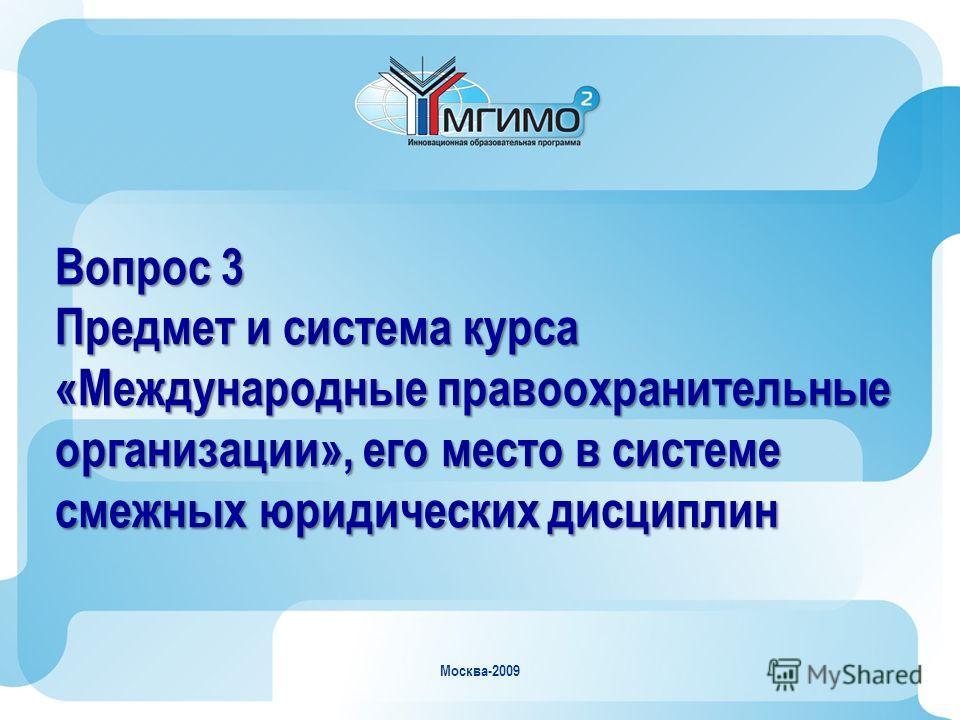 Москва-2009 Вопрос 3 Предмет и система курса «Международные правоохранительные организации», его место в системе смежных юридических дисциплин