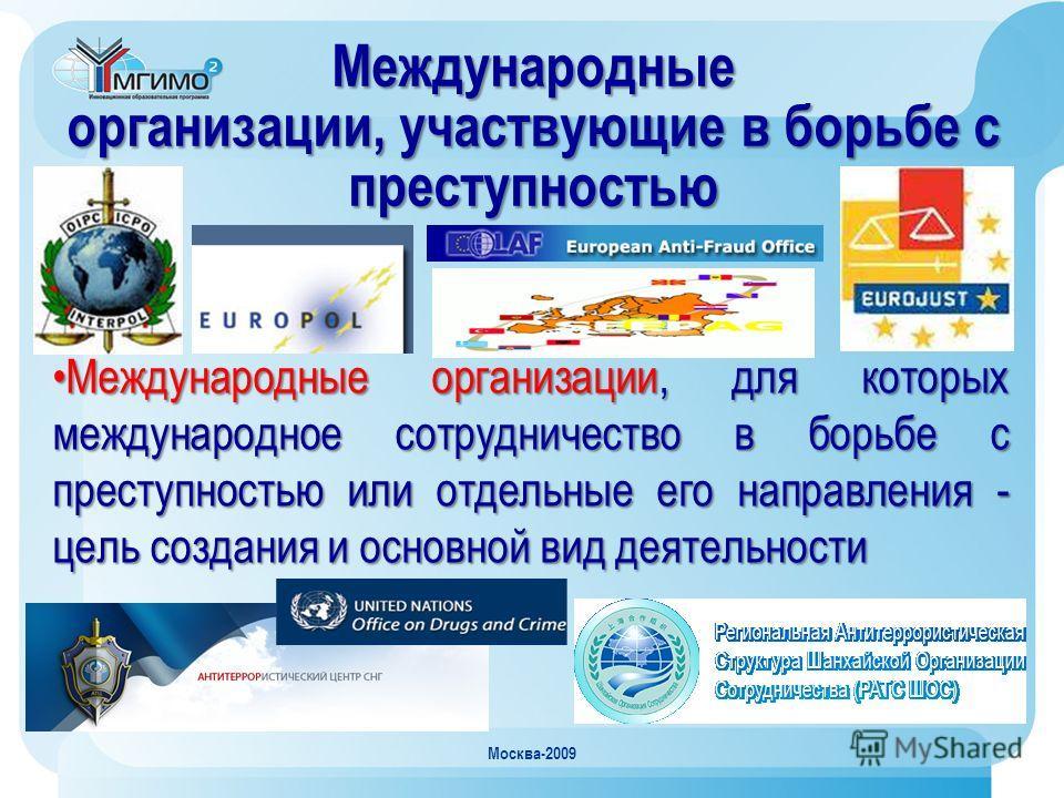 Москва-2009 Международные организации, участвующие в борьбе с преступностью Международные организации, для которых международное сотрудничество в борьбе с преступностью или отдельные его направления - цель создания и основной вид деятельностиМеждунар