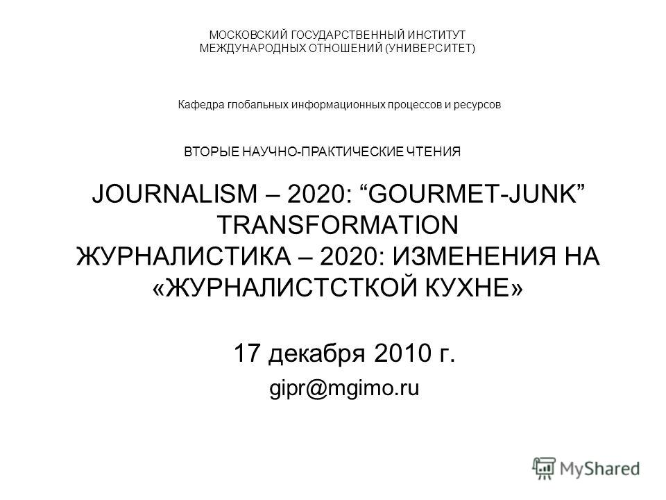 JOURNALISM – 2020: GOURMET-JUNK TRANSFORMATION ЖУРНАЛИСТИКА – 2020: ИЗМЕНЕНИЯ НА «ЖУРНАЛИСТСТКОЙ КУХНЕ» 17 декабря 2010 г. gipr@mgimo.ru МОСКОВСКИЙ ГОСУДАРСТВЕННЫЙ ИНСТИТУТ МЕЖДУНАРОДНЫХ ОТНОШЕНИЙ (УНИВЕРСИТЕТ) Кафедра глобальных информационных проце