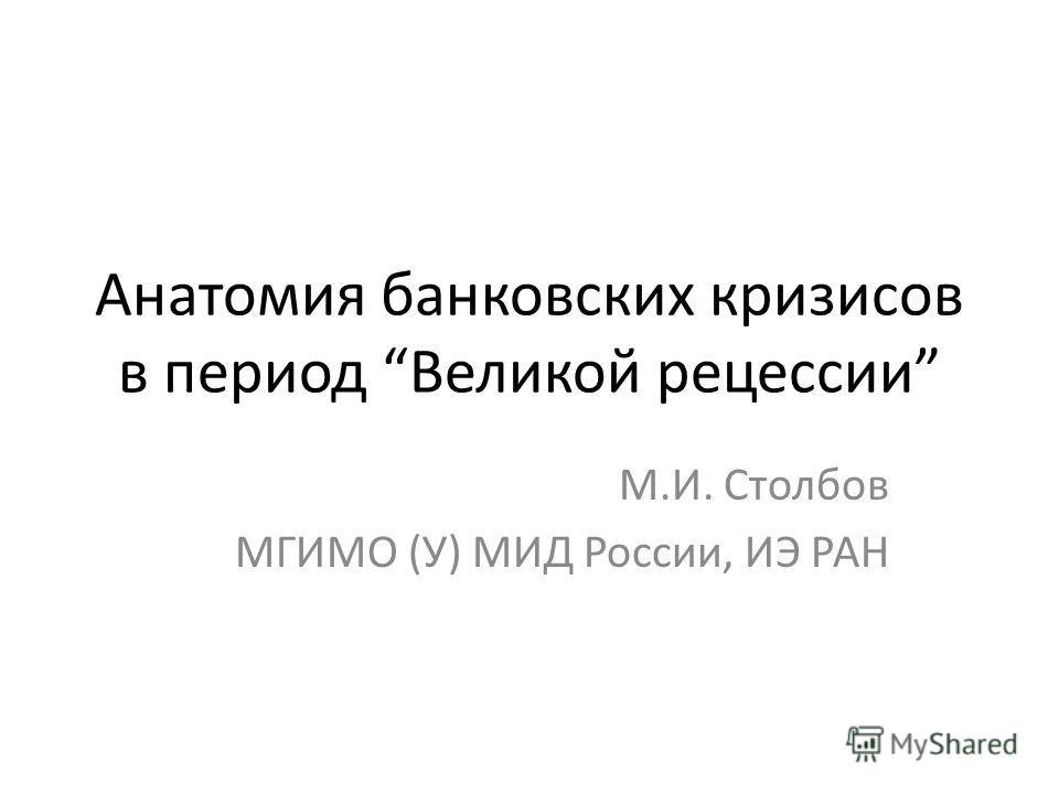Анатомия банковских кризисов в период Великой рецессии М.И. Столбов МГИМО (У) МИД России, ИЭ РАН