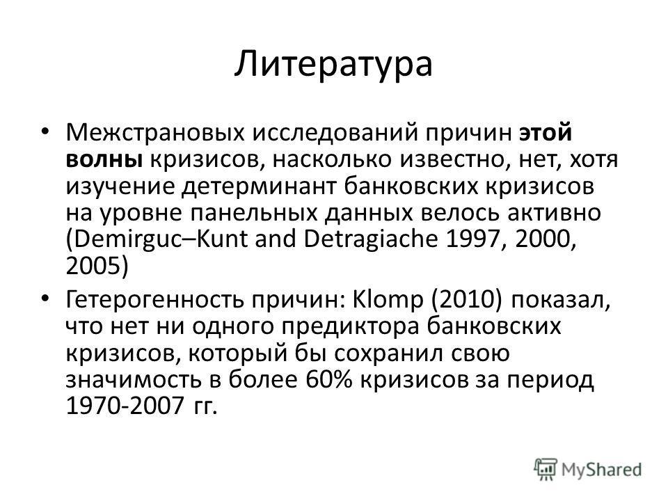Литература Межстрановых исследований причин этой волны кризисов, насколько известно, нет, хотя изучение детерминант банковских кризисов на уровне панельных данных велось активно (Demirguc–Kunt and Detragiache 1997, 2000, 2005) Гетерогенность причин: