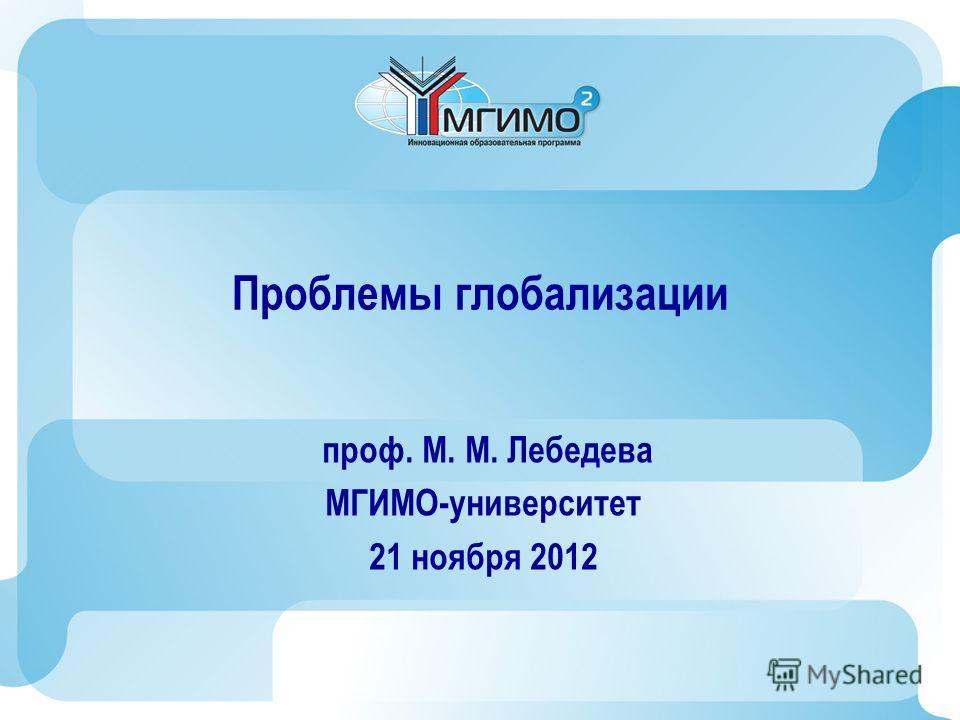 Проблемы глобализации проф. М. М. Лебедева МГИМО-университет 21 ноября 2012