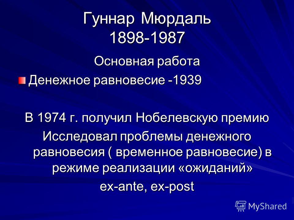 Гуннар Мюрдаль 1898-1987 Основная работа Денежное равновесие -1939 В 1974 г. получил Нобелевскую премию Исследовал проблемы денежного равновесия ( временное равновесие) в режиме реализации «ожиданий» ex-ante, ex-post