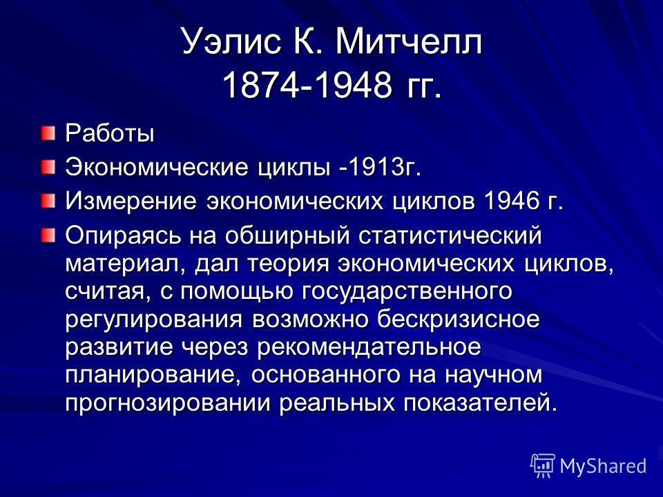 Уэлис К. Митчелл 1874-1948 гг. Работы Экономические циклы -1913г. Измерение экономических циклов 1946 г. Опираясь на обширный статистический материал, дал теория экономических циклов, считая, с помощью государственного регулирования возможно бескризи