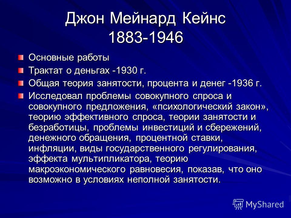 Джон Мейнард Кейнс 1883-1946 Основные работы Трактат о деньгах -1930 г. Общая теория занятости, процента и денег -1936 г. Исследовал проблемы совокупного спроса и совокупного предложения, «психологический закон», теорию эффективного спроса, теории за