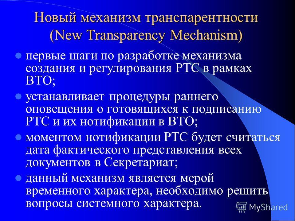 Новый механизм транспарентности (New Transparency Mechanism) первые шаги по разработке механизма создания и регулирования РТС в рамках ВТО; устанавливает процедуры раннего оповещения о готовящихся к подписанию РТС и их нотификации в ВТО; моментом нот