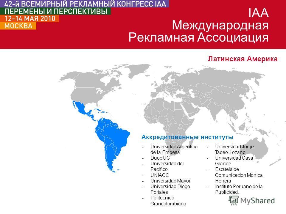 IAA Международная Рекламная Ассоциация Латинская Америка Аккредитованные институты -Universidad Argentina de la Empesa -Duoc UC -Universidad del Pacifico -UNIACC -Universidad Mayor -Universidad Diego Portales -Politecnico Grancolombiano -Universidad