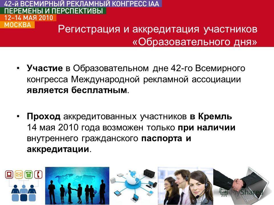 Участие в Образовательном дне 42-го Всемирного конгресса Международной рекламной ассоциации является бесплатным. Проход аккредитованных участников в Кремль 14 мая 2010 года возможен только при наличии внутреннего гражданского паспорта и аккредитации.