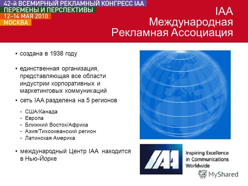 создана в 1938 году единственная организация, представляющая все области индустрии корпоративных и маркетинговых коммуникаций международный Центр IAA находится в Нью-Йорке сеть IAA разделена на 5 регионов -США/Канада -Европа -Ближний Восток/Африка -А