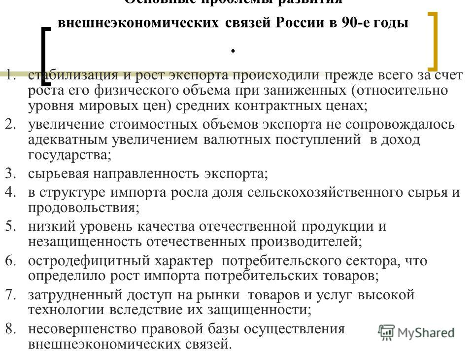 Основные проблемы развития внешнеэкономических связей России в 90-е годы. 1.стабилизация и рост экспорта происходили прежде всего за счет роста его физического объема при заниженных (относительно уровня мировых цен) средних контрактных ценах; 2.увели