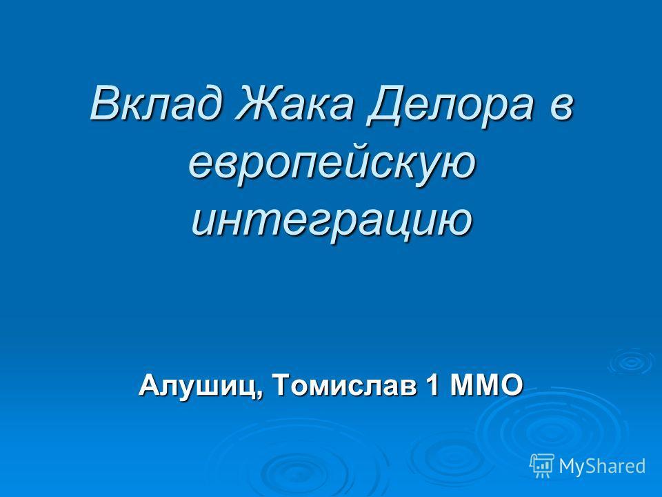 Вклад Жака Делора в европейскую интеграцию Алушиц, Томислав 1 ММО