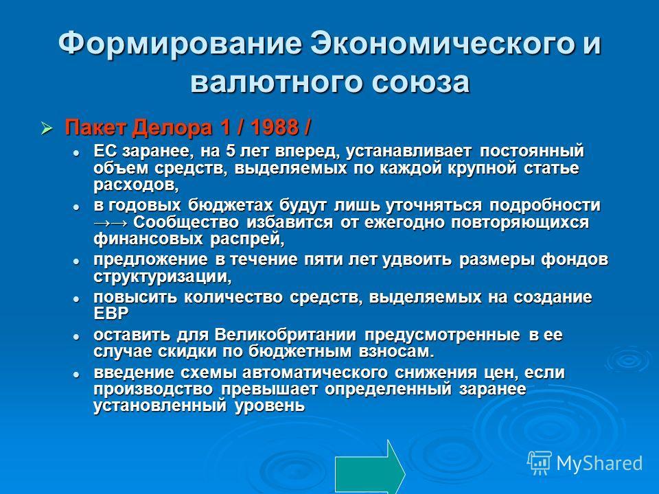 Формирование Экономического и валютного союза Пакет Делора 1 / 1988 / Пакет Делора 1 / 1988 / ЕС заранее, на 5 лет вперед, устанавливает постоянный объем средств, выделяемых по каждой крупной статье расходов, ЕС заранее, на 5 лет вперед, устанавлив