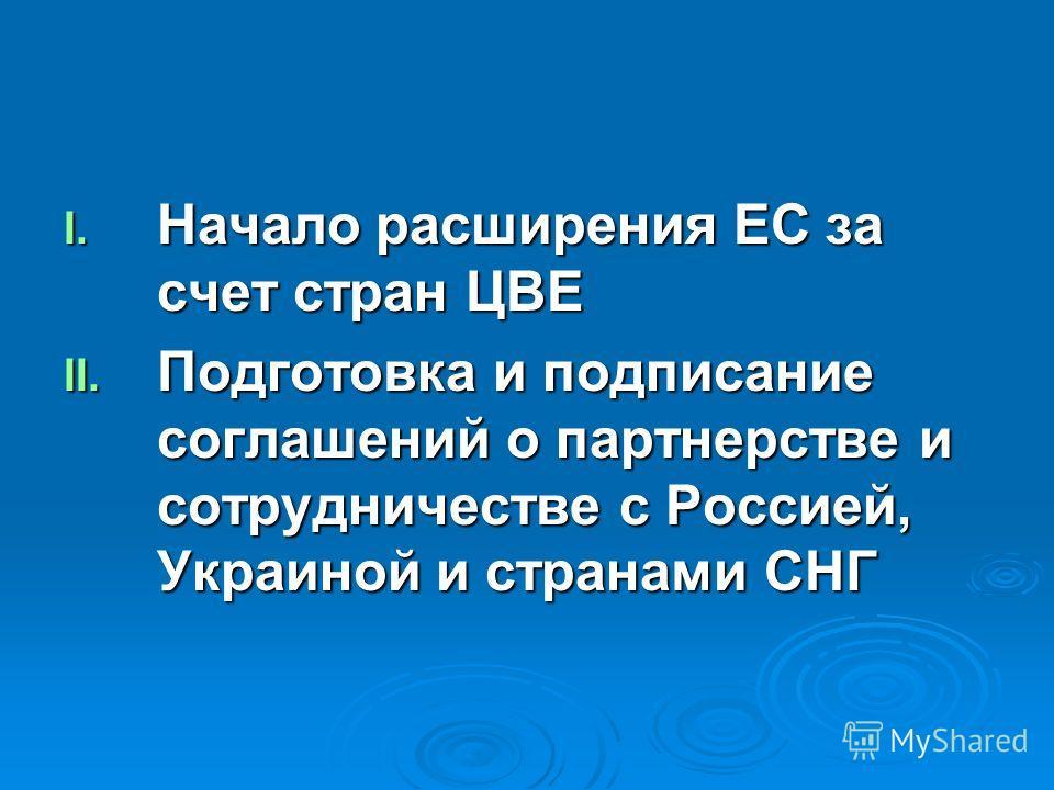 I. Начало расширения ЕС за счет стран ЦВЕ II. Подготовка и подписание соглашений о партнерстве и сотрудничестве с Россией, Украиной и странами СНГ