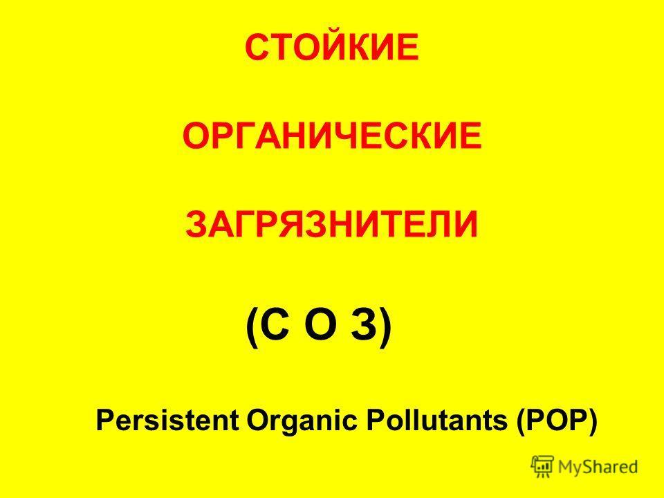 СТОЙКИЕ ОРГАНИЧЕСКИЕ ЗАГРЯЗНИТЕЛИ (С О З) Persistent Organic Pollutants (POP)