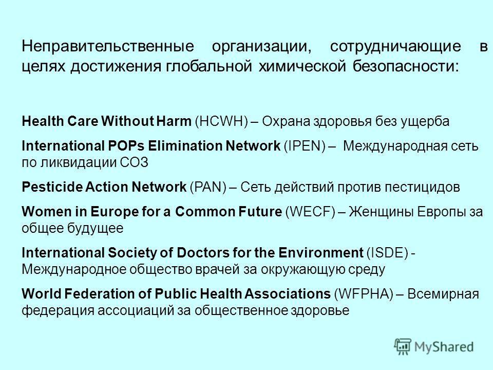 Неправительственные организации, сотрудничающие в целях достижения глобальной химической безопасности: Health Care Without Harm (HCWH) – Охрана здоровья без ущерба International POPs Elimination Network (IPEN) – Международная сеть по ликвидации СОЗ P