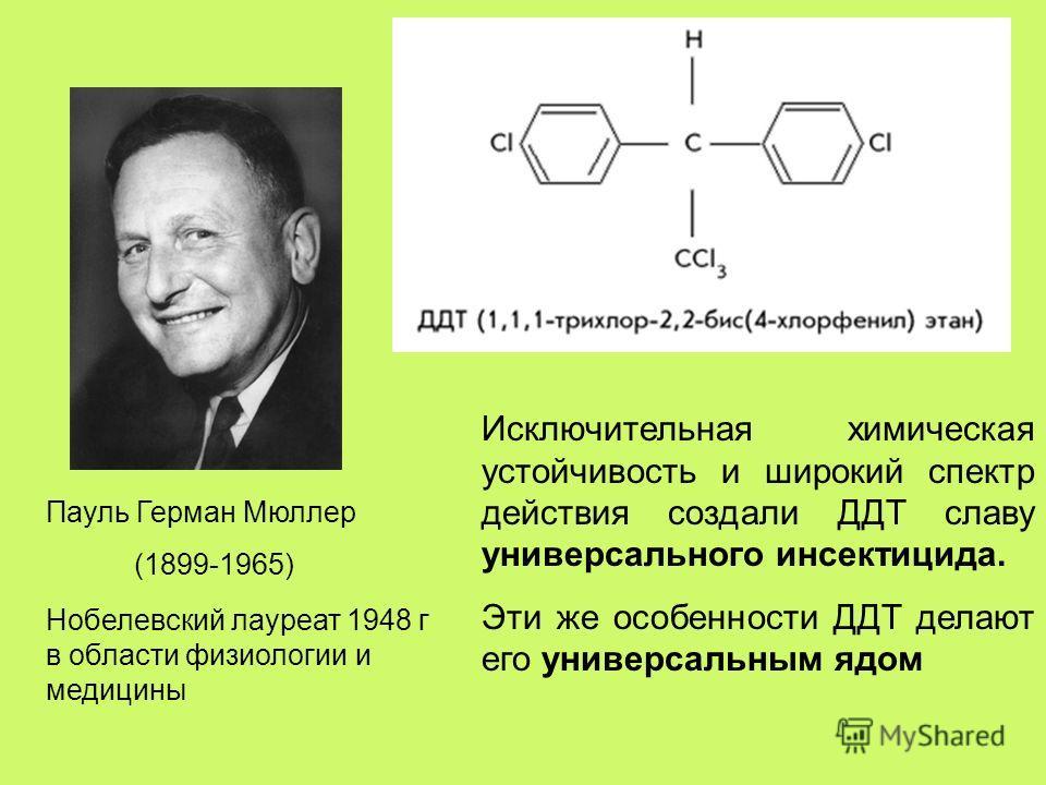 Пауль Герман Мюллер (1899-1965) Нобелевский лауреат 1948 г в области физиологии и медицины Исключительная химическая устойчивость и широкий спектр действия создали ДДТ славу универсального инсектицида. Эти же особенности ДДТ делают его универсальным