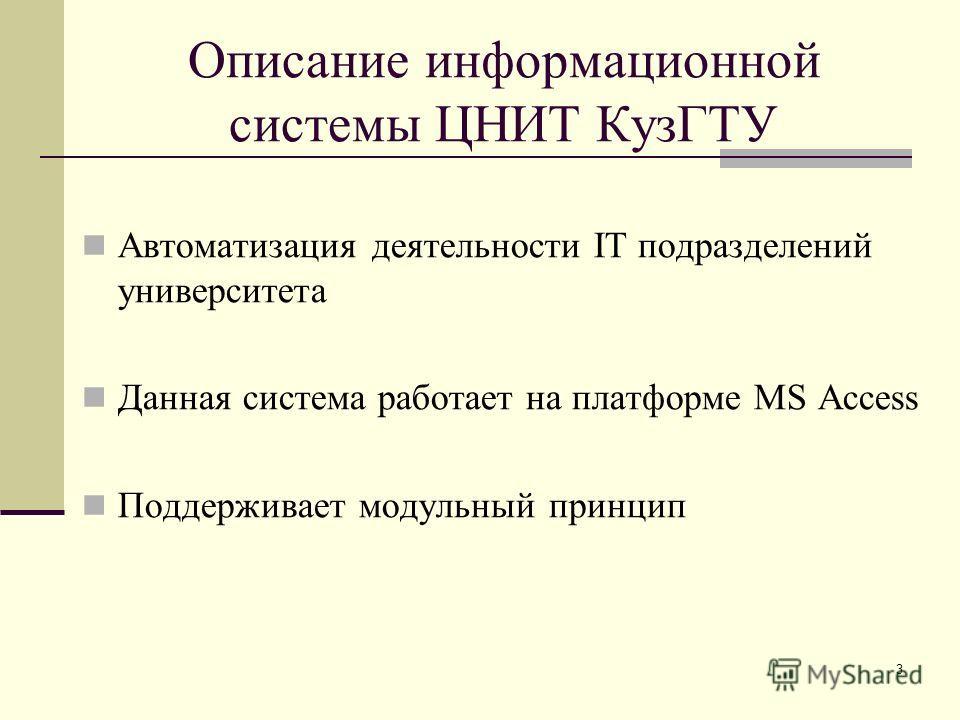 3 Описание информационной системы ЦНИТ КузГТУ Автоматизация деятельности IT подразделений университета Данная система работает на платформе MS Access Поддерживает модульный принцип