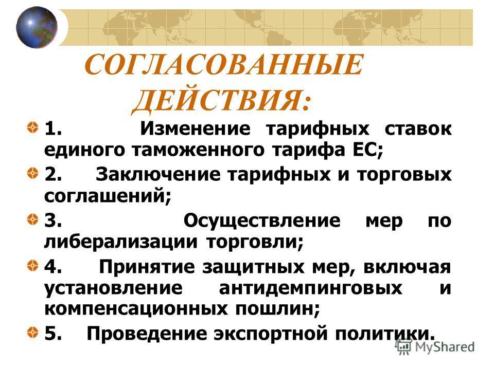 СОГЛАСОВАННЫЕ ДЕЙСТВИЯ: 1. Изменение тарифных ставок единого таможенного тарифа ЕС; 2. Заключение тарифных и торговых соглашений; 3. Осуществление мер по либерализации торговли; 4. Принятие защитных мер, включая установление антидемпинговых и компенс