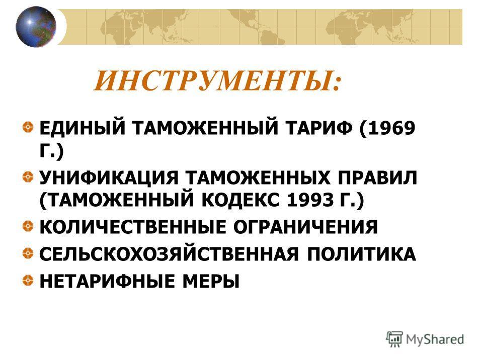 ИНСТРУМЕНТЫ: ЕДИНЫЙ ТАМОЖЕННЫЙ ТАРИФ (1969 Г.) УНИФИКАЦИЯ ТАМОЖЕННЫХ ПРАВИЛ (ТАМОЖЕННЫЙ КОДЕКС 1993 Г.) КОЛИЧЕСТВЕННЫЕ ОГРАНИЧЕНИЯ СЕЛЬСКОХОЗЯЙСТВЕННАЯ ПОЛИТИКА НЕТАРИФНЫЕ МЕРЫ