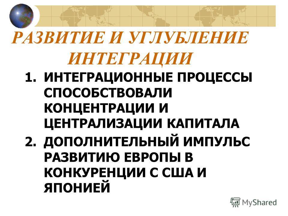 РАЗВИТИЕ И УГЛУБЛЕНИЕ ИНТЕГРАЦИИ 1.ИНТЕГРАЦИОННЫЕ ПРОЦЕССЫ СПОСОБСТВОВАЛИ КОНЦЕНТРАЦИИ И ЦЕНТРАЛИЗАЦИИ КАПИТАЛА 2.ДОПОЛНИТЕЛЬНЫЙ ИМПУЛЬС РАЗВИТИЮ ЕВРОПЫ В КОНКУРЕНЦИИ С США И ЯПОНИЕЙ
