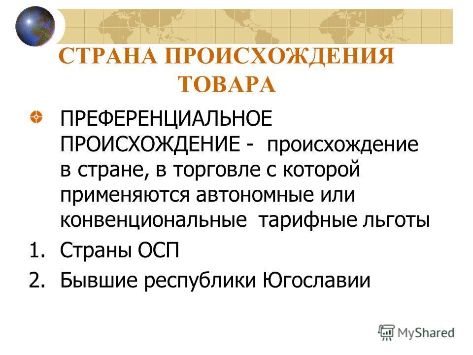 СТРАНА ПРОИСХОЖДЕНИЯ ТОВАРА ПРЕФЕРЕНЦИАЛЬНОЕ ПРОИСХОЖДЕНИЕ - происхождение в стране, в торговле с которой применяются автономные или конвенциональные тарифные льготы 1.Страны ОСП 2.Бывшие республики Югославии