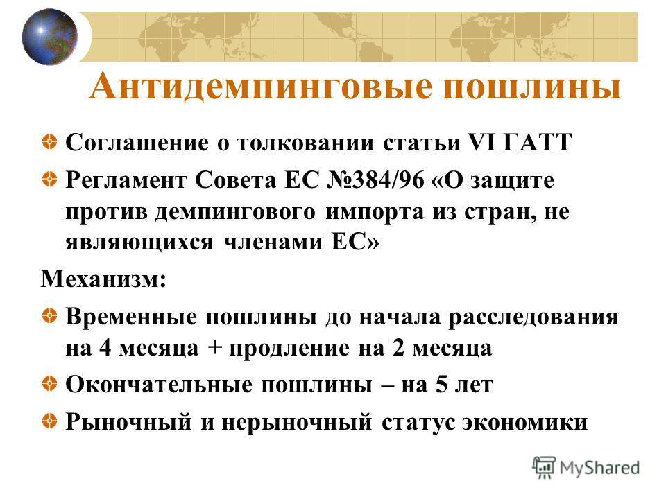 Антидемпинговые пошлины Соглашение о толковании статьи VI ГАТТ Регламент Совета ЕС 384/96 «О защите против демпингового импорта из стран, не являющихся членами ЕС» Механизм: Временные пошлины до начала расследования на 4 месяца + продление на 2 месяц