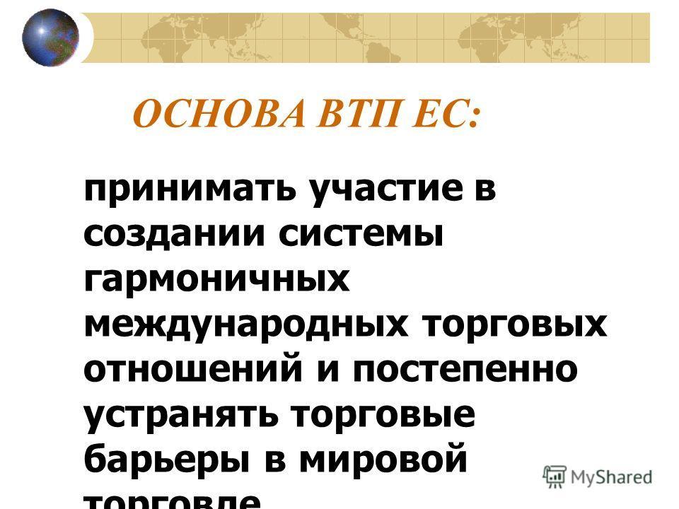 ОСНОВА ВТП ЕС: принимать участие в создании системы гармоничных международных торговых отношений и постепенно устранять торговые барьеры в мировой торговле