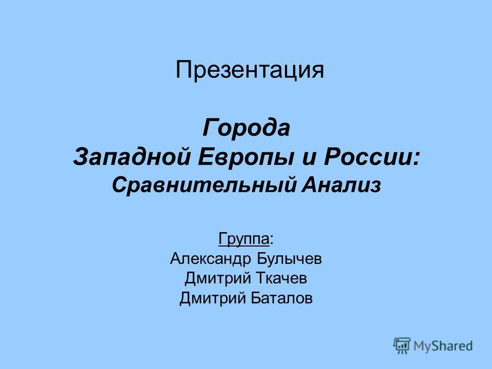 Города Западной Европы и России: Сравнительный Анализ Группа: Александр Булычев Дмитрий Ткачев Дмитрий Баталов Презентация