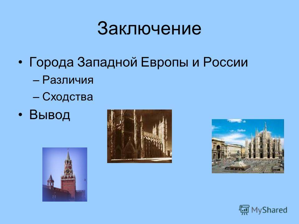 Заключение Города Западной Европы и России –Различия –Сходства Вывод